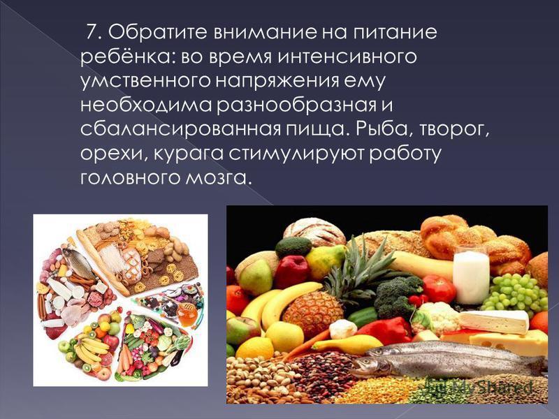 7. Обратите внимание на питание ребёнка: во время интенсивного умственного напряжения ему необходима разнообразная и сбалансированная пища. Рыба, творог, орехи, курага стимулируют работу головного мозга.