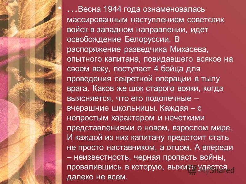… Весна 1944 года ознаменовалась массированным наступлением советских войск в западном направлении, идет освобождение Белоруссии. В распоряжение разведчика Михасева, опытного капитана, повидавшего всякое на своем веку, поступает 4 бойца для проведени