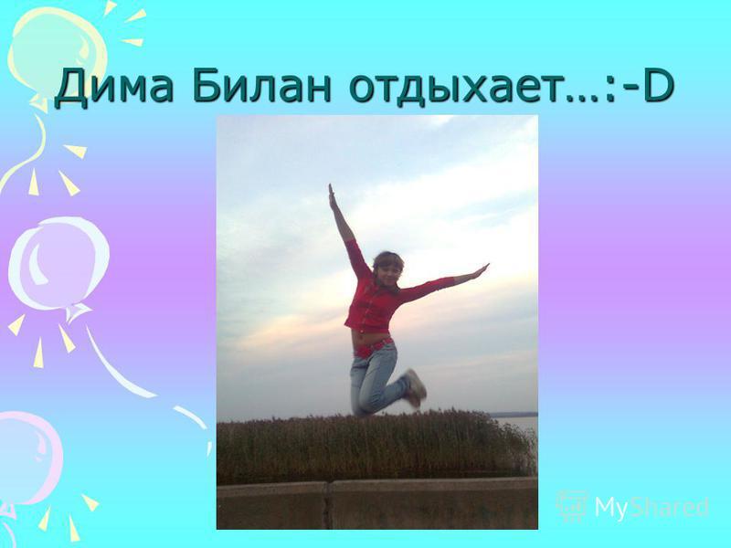 Дима Билан отдыхает…:-D