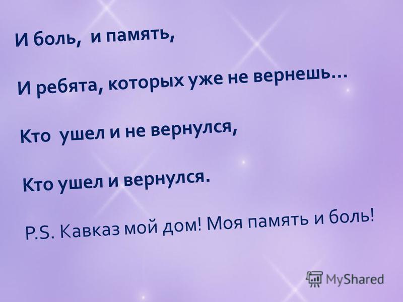 И боль, и память, И ребята, которых уже не вернешь... Кто ушел и не вернулся, Кто ушел и вернулся. P.S. Кавказ мой дом! Моя память и боль!