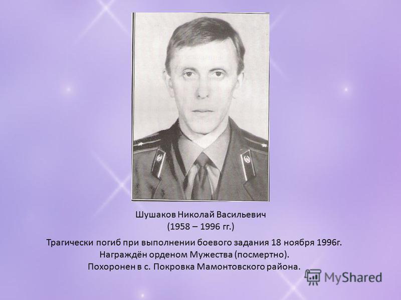 Шушаков Николай Васильевич (1958 – 1996 гг.) Трагически погиб при выполнении боевого задания 18 ноября 1996 г. Награждён орденом Мужества (посмертно). Похоронен в с. Покровка Мамонтовского района.