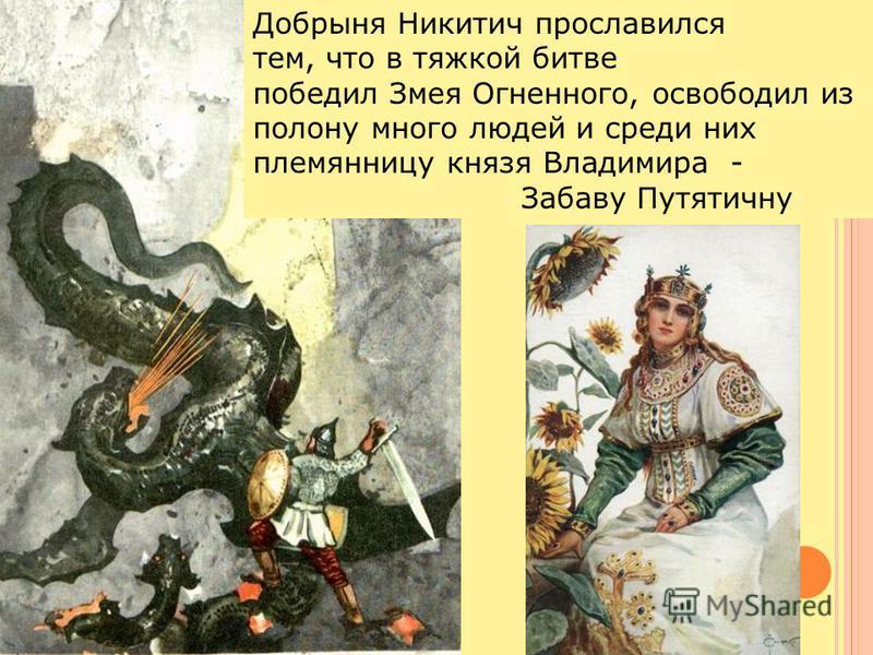 Добрыня Никитич прославился тем, что в тяжкой битве победил Змея Огненного, освободил из полону много людей и среди них племянницу князя Владимира - Забаву Путятичну