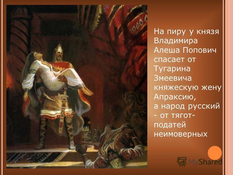 На пиру у князя Владимира Алеша Попович спасает от Тугарина Змеевича княжескую жену Апраксию, а народ русский - от тягот- податей неимоверных