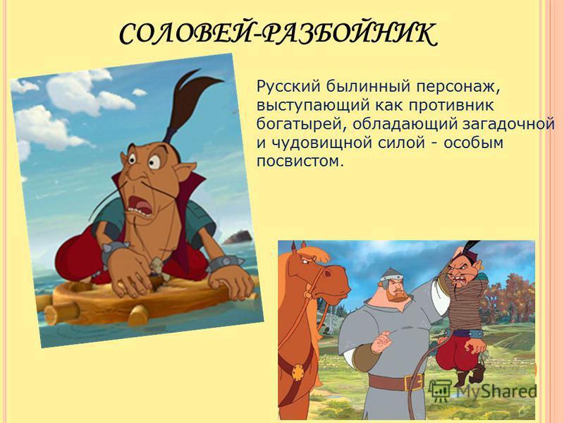 Русский былинный персонаж, выступающий как противник богатырей, обладающий загадочной и чудовищной силой - особым посвистом. СОЛОВЕЙ-РАЗБОЙНИК