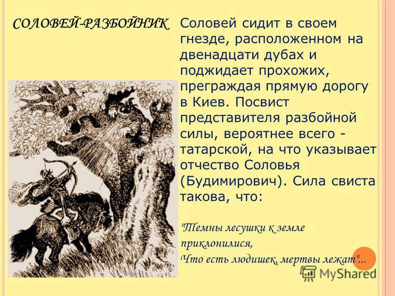 Соловей сидит в своем гнезде, расположенном на двенадцати дубах и поджидает прохожих, преграждая прямую дорогу в Киев. Посвист представителя разбойной силы, вероятнее всего - татарской, на что указывает отчество Соловья (Будимирович). Сила свиста так