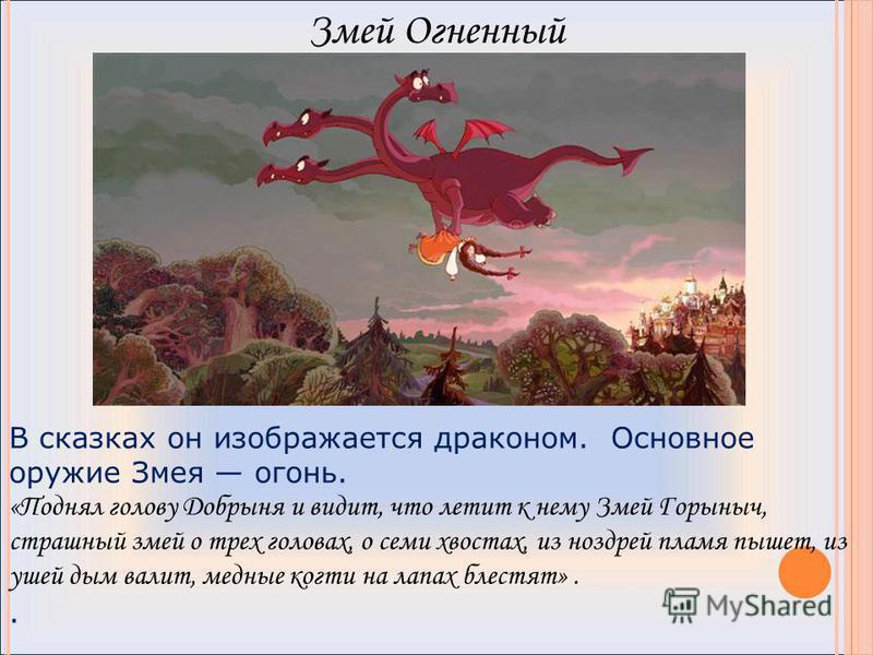 В сказках он изображается драконом. Основное оружие Змея огонь. «Поднял голову Добрыня и видит, что летит к нему Змей Горыныч, страшный змей о трех головах, о семи хвостах, из ноздрей пламя пышет, из ушей дым валит, медные когти на лапах блестят».. З