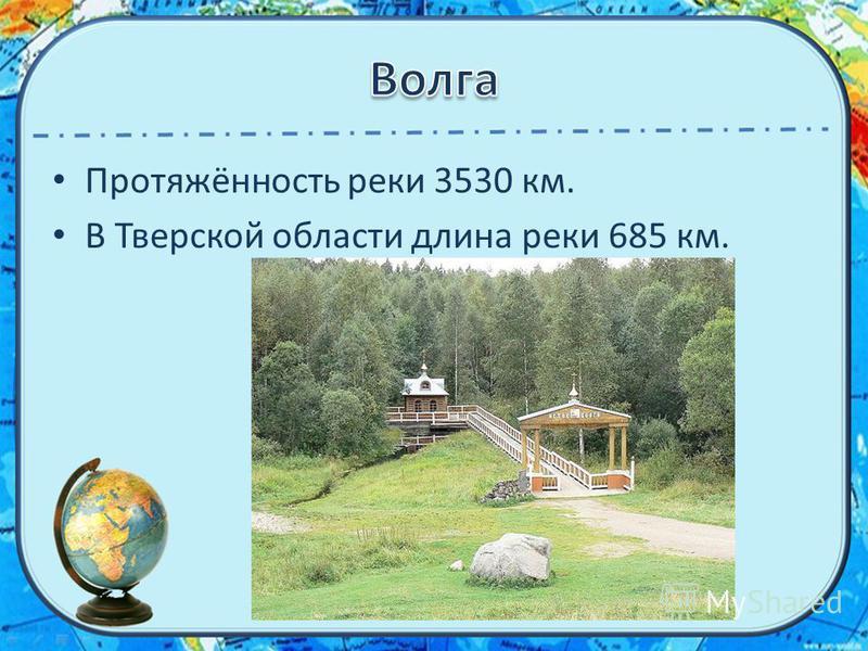Протяжённость реки 3530 км. В Тверской области длина реки 685 км.