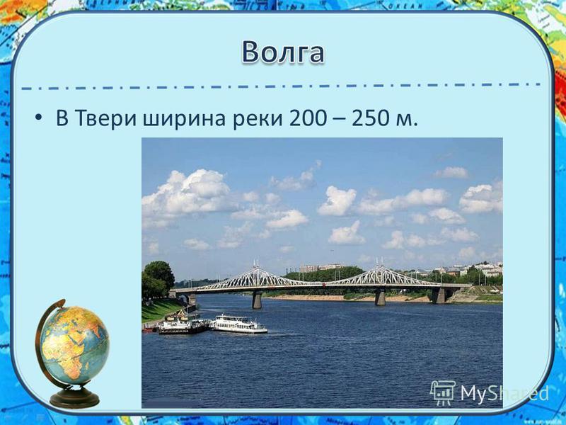 В Твери ширина реки 200 – 250 м.