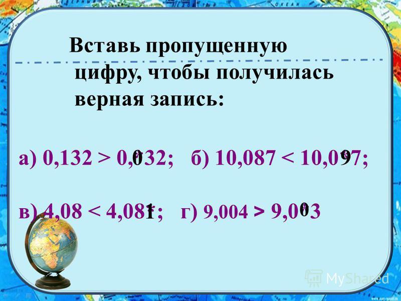 Вставь пропущенную цифру, чтобы получилась верная запись: а) 0,132 > 0,*32; б) 10,087 < 10,0*7; в) 4,08 9,0*3 09 1 0