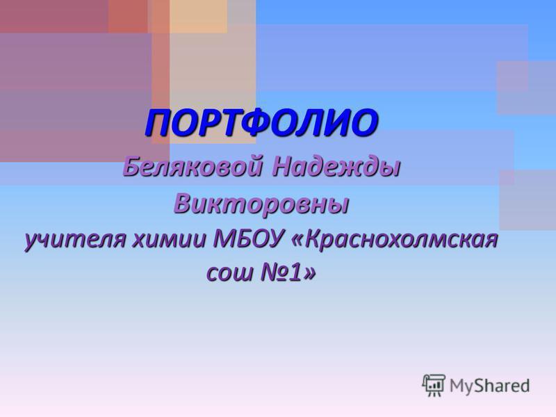 ПОРТФОЛИО Беляковой Надежды Викторовны учителя химии МБОУ « Краснохолмская сош 1»