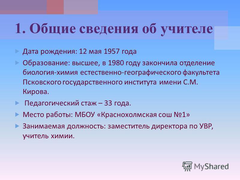 Дата рождения : 12 мая 1957 года Образование : высшее, в 1980 году закончила отделение биология - химия естественно - географического факультета Псковского государственного института имени С. М. Кирова. Педагогический стаж – 33 года. Место работы : М
