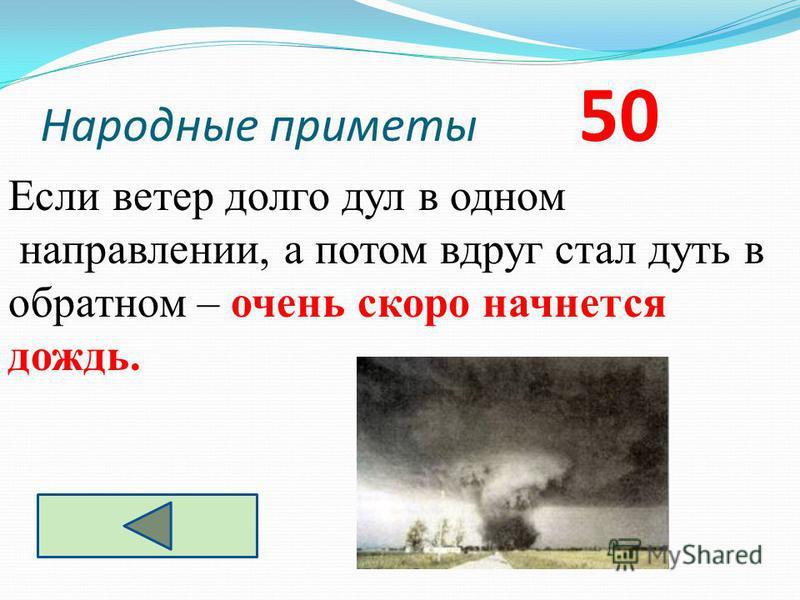Народные приметы 50 Если ветер долго дул в одном направлении, а потом вдруг стал дуть в обратном – очень скоро начнется дождь.
