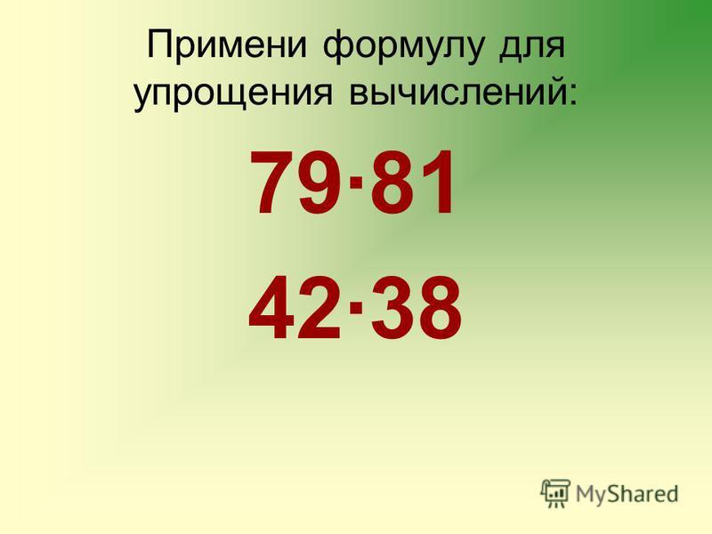 Примени формулу для упрощения вычислений: 79·81 42·38