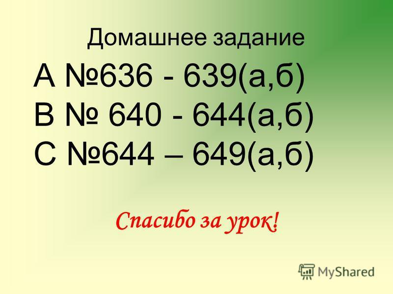 Домашнее задание А 636 - 639(а,б) В 640 - 644(а,б) С 644 – 649(а,б) Спасибо за урок!