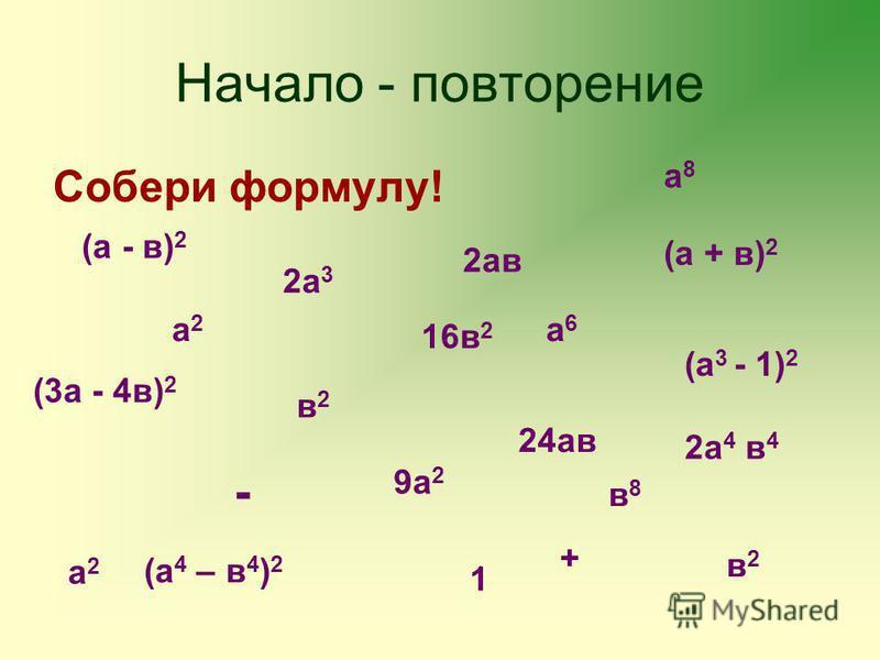 Начало - повторение Собери формулу! (а - в) 2 (а + в) 2 (а 4 – в 4 ) 2 (а 3 - 1) 2 (3 а - 4 в) 2 а 2 а 2 а 2 а 2 в 2 в 2 в 2 в 2 2 ав 9 а 2 16 в 2 2 а 4 в 4 24 ав а 6 а 6 2 а 3 1 - + а 8 а 8 в 8 в 8