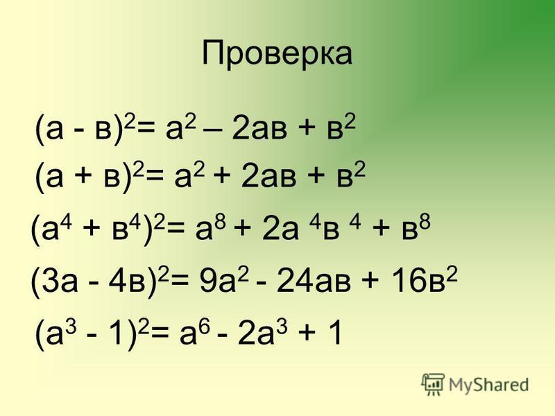 Проверка (а - в) 2 = а 2 – 2 ав + в 2 (а + в) 2 = а 2 + 2 ав + в 2 (а 4 + в 4 ) 2 = а 8 + 2 а 4 в 4 + в 8 (3 а - 4 в) 2 = 9 а 2 - 24 ав + 16 в 2 (а 3 - 1) 2 = а 6 - 2 а 3 + 1