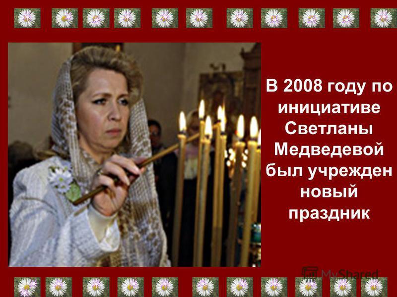 В 2008 году по инициативе Светланы Медведевой был учрежден новый праздник