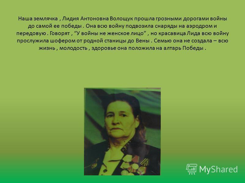 Наша землячка, Лидия Антоновна Волощук прошла грозными дорогами войны до самой ее победы. Она всю войну подвозила снаряды на аэродром и передовую. Говорят, У войны не женское лицо, но красавица Лида всю войну прослужила шофером от родной станицы до В