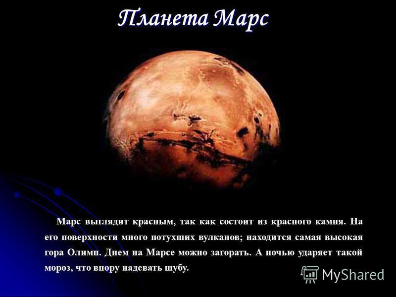 Планета Марс Марс выглядит красным, так как состоит из красного камня. На его поверхности много потухших вулканов; находится самая высокая гора Олимп. Днем на Марсе можно загорать. А ночью ударяет такой мороз, что впору надевать шубу.
