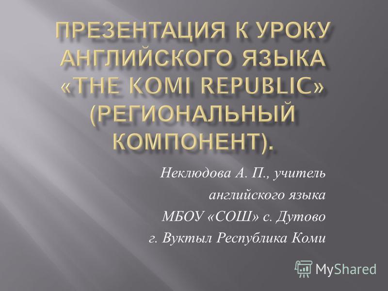 Неклюдова А. П., учитель английского языка МБОУ « СОШ » с. Дутово г. Вуктыл Республика Коми