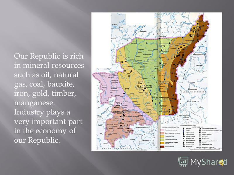 Our Republic is rich in mineral resources such as oil, natural gas, coal, bauxite, iron, gold, timber, manganese. Industry plays a very important part in the economy of our Republic.