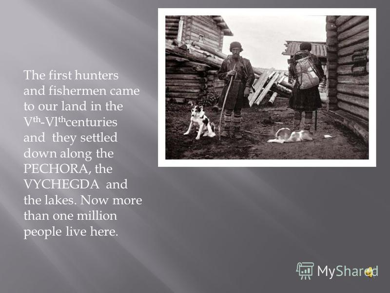 The first hunters and fishermen came to our land in the V th -Vl th centuries and they settled down along the PECHORA, the VYCHEGDA and the lakes. Now more than one million people live here.