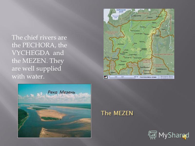 The MEZEN The chief rivers are the PECHORA, the VYCHEGDA and the MEZEN. They are well supplied with water.