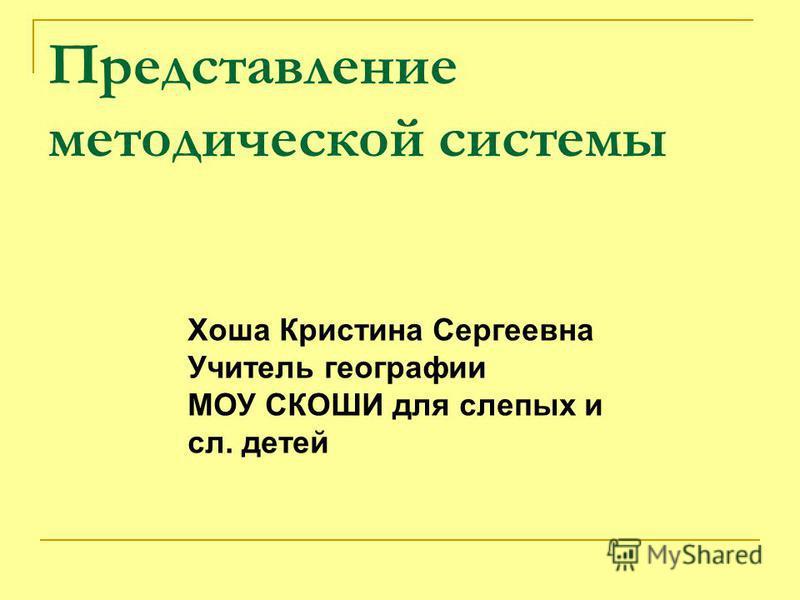 Представление методической системы Хоша Кристина Сергеевна Учитель географии МОУ СКОШИ для слепых и сл. детей