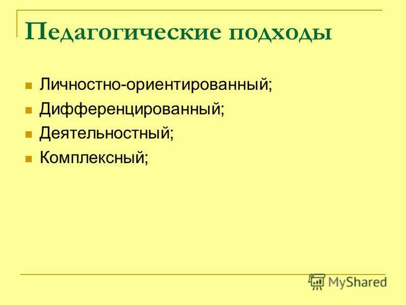Педагогические подходы Личностно-ориентированный; Дифференцированный; Деятельностный; Комплексный;