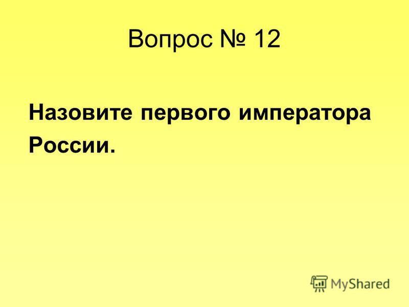 Вопрос 12 Назовите первого императора России.