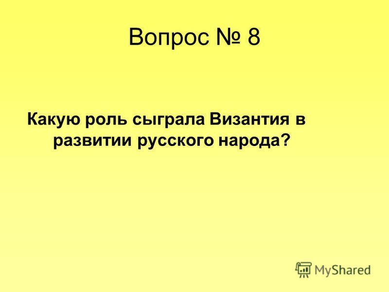 Вопрос 8 Какую роль сыграла Византия в развитии русского народа?