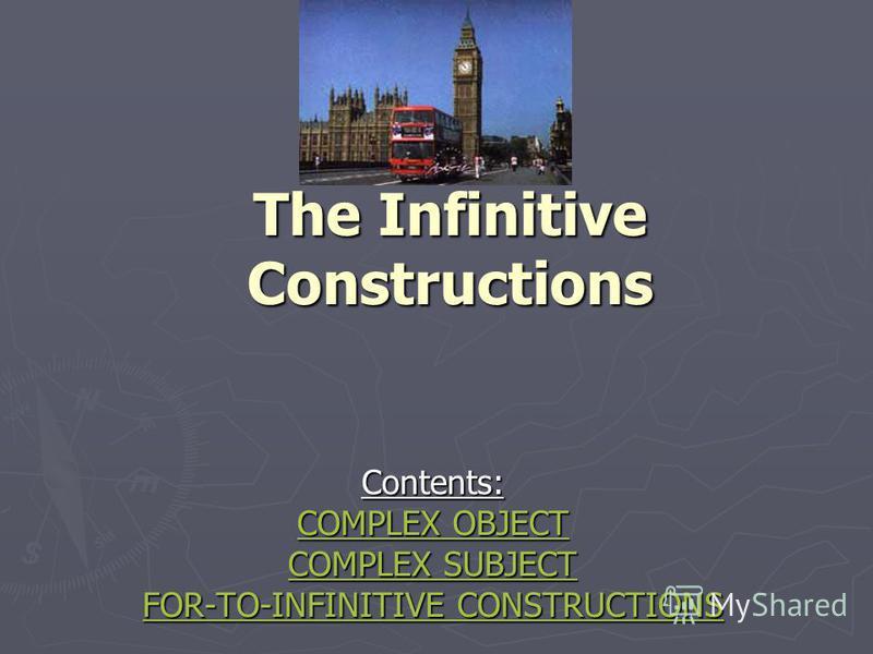 The Infinitive Constructions Contents: CCCC OOOO MMMM PPPP LLLL EEEE XXXX O O O O BBBB JJJJ EEEE CCCC TTTT CCCC OOOO MMMM PPPP LLLL EEEE XXXX S S S S UUUU BBBB JJJJ EEEE CCCC TTTT FFFF OOOO RRRR ---- TTTT OOOO ---- IIII NNNN FFFF IIII NNNN IIII TTTT