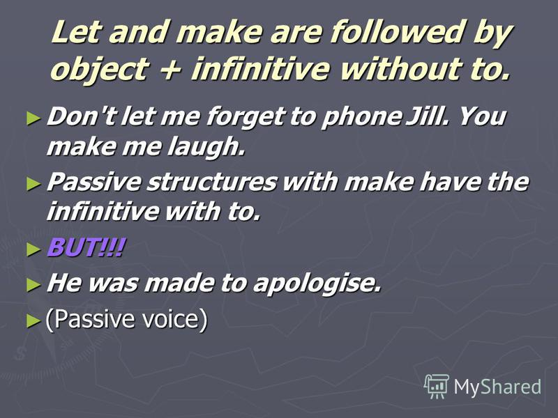 Let and make are followed by object + infinitive without to. Don't let me forget to phone Jill. You make me laugh. Don't let me forget to phone Jill. You make me laugh. Passive structures with make have the infinitive with to. Passive structures with