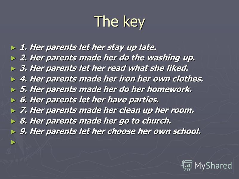 The key 1. Her parents let her stay up late. 1. Her parents let her stay up late. 2. Her parents made her do the washing up. 2. Her parents made her do the washing up. 3. Her parents let her read what she liked. 3. Her parents let her read what she l