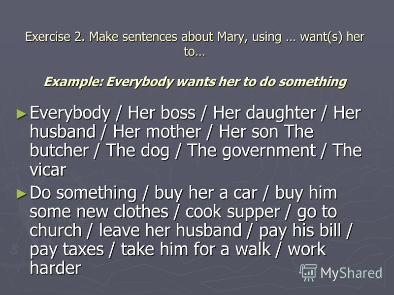 Exercise 2. Make sentences about Mary, using … want(s) her to… Example: Everybody wants her to do something Everybody / Her boss / Her daughter / Her husband / Her mother / Her son The butcher / The dog / The government / The vicar Everybody / Her bo