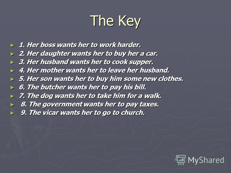 The Key 1. Her boss wants her to work harder. 1. Her boss wants her to work harder. 2. Her daughter wants her to buy her a car. 2. Her daughter wants her to buy her a car. 3. Her husband wants her to cook supper. 3. Her husband wants her to cook supp