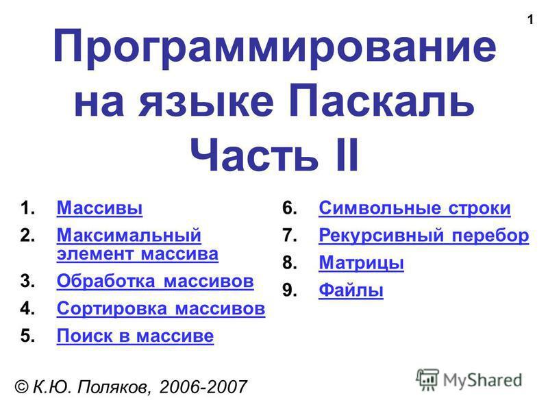 1 Программирование на языке Паскаль Часть II © К.Ю. Поляков, 2006-2007 1. Массивы Массивы 2. Максимальный элемент массива Максимальный элемент массива 3. Обработка массивов Обработка массивов 4. Сортировка массивов Сортировка массивов 5. Поиск в масс
