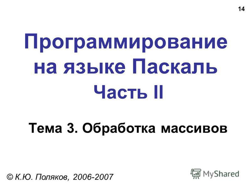 14 Программирование на языке Паскаль Часть II Тема 3. Обработка массивов © К.Ю. Поляков, 2006-2007
