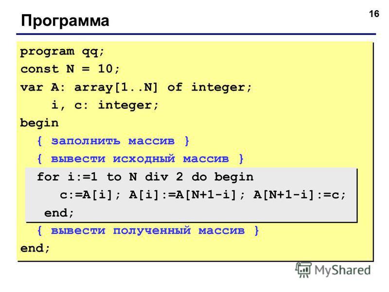 16 Программа program qq; const N = 10; var A: array[1..N] of integer; i, c: integer; begin { заполнить массив } { вывести исходный массив } { вывести полученный массив } end; program qq; const N = 10; var A: array[1..N] of integer; i, c: integer; beg