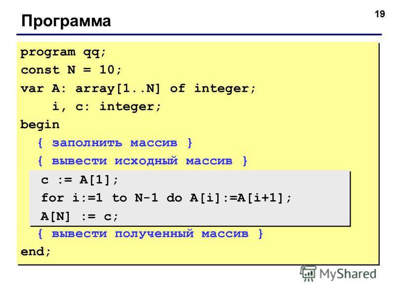 19 Программа program qq; const N = 10; var A: array[1..N] of integer; i, c: integer; begin { заполнить массив } { вывести исходный массив } { вывести полученный массив } end; program qq; const N = 10; var A: array[1..N] of integer; i, c: integer; beg