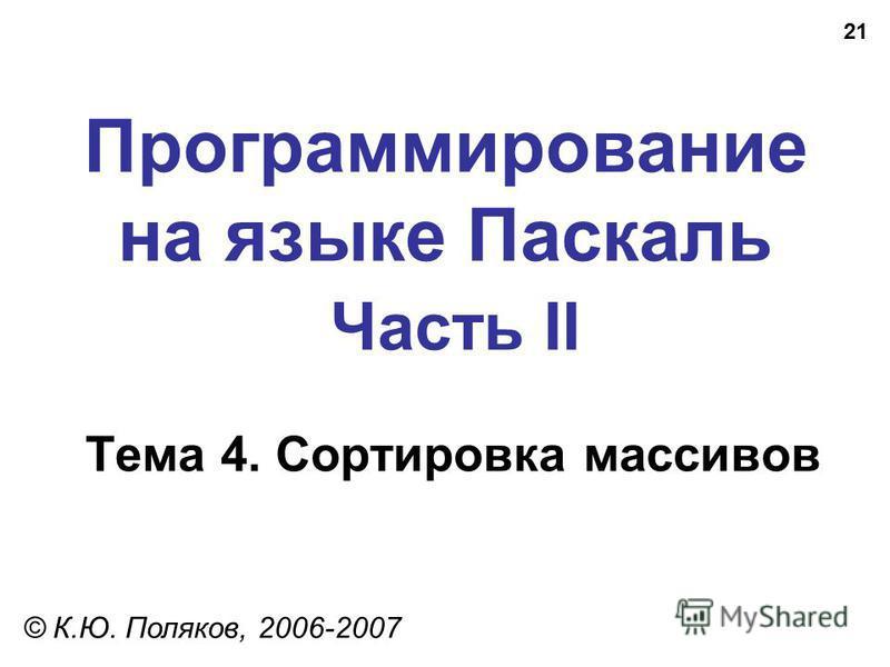 21 Программирование на языке Паскаль Часть II Тема 4. Сортировка массивов © К.Ю. Поляков, 2006-2007