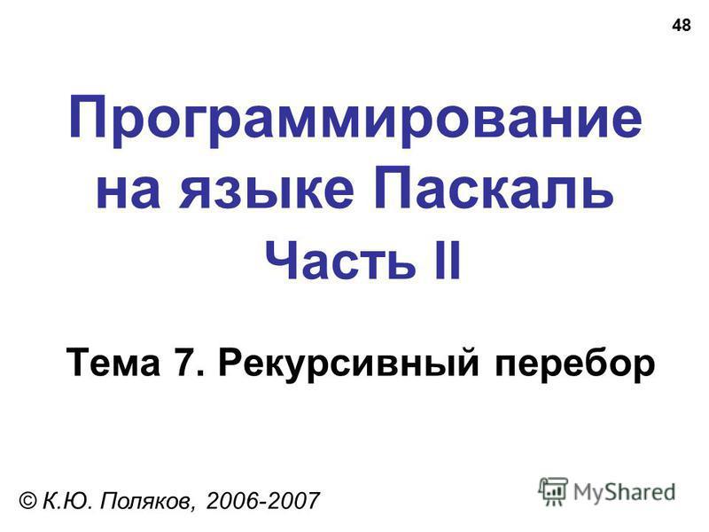 48 Программирование на языке Паскаль Часть II Тема 7. Рекурсивный перебор © К.Ю. Поляков, 2006-2007