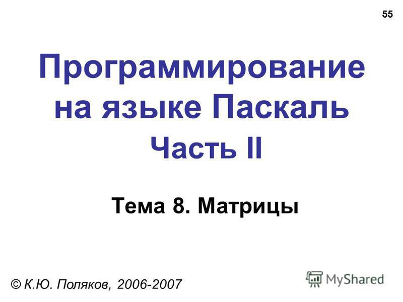 55 Программирование на языке Паскаль Часть II Тема 8. Матрицы © К.Ю. Поляков, 2006-2007
