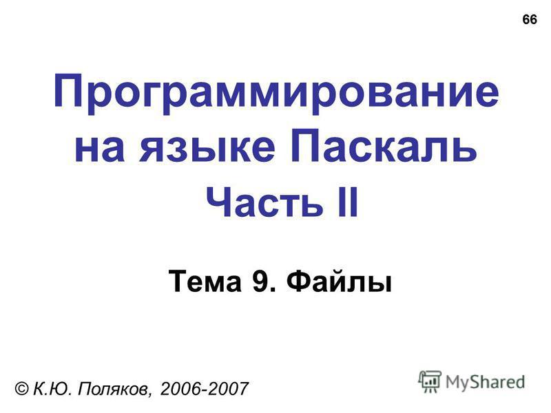 66 Программирование на языке Паскаль Часть II Тема 9. Файлы © К.Ю. Поляков, 2006-2007