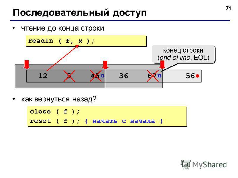 71 чтение до конца строки как вернуться назад? Последовательный доступ close ( f ); reset ( f ); { начать с начала } close ( f ); reset ( f ); { начать с начала } readln ( f, x ); 12 5 45¤ 36 67¤ 56 конец строки (end of line, EOL) конец строки (end o