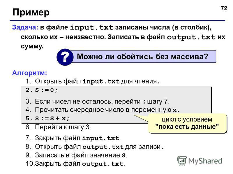 72 Пример Задача: в файле input.txt записаны числа (в столбик), сколько их – неизвестно. Записать в файл output.txt их сумму. Алгоритм: 1. Открыть файл input.txt для чтения. 2. S := 0; 3. Если чисел не осталось, перейти к шагу 7. 4. Прочитать очередн
