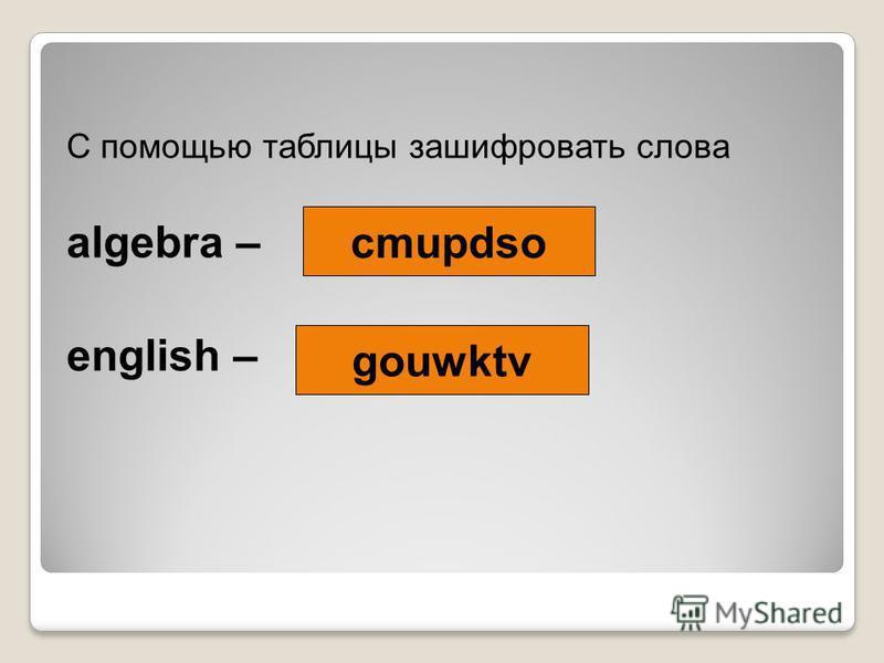 С помощью таблицы зашифровать слова algebra – english – cmupdso gouwktv
