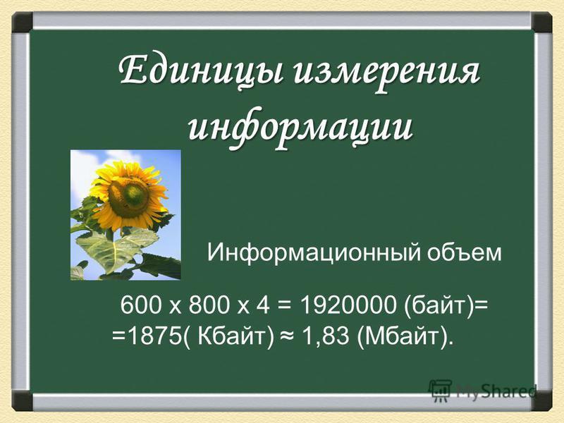 Единицы измерения информации 600 х 800 х 4 = 1920000 (байт)= Информационный объем =1875( Кбайт) 1,83 (Мбайт).