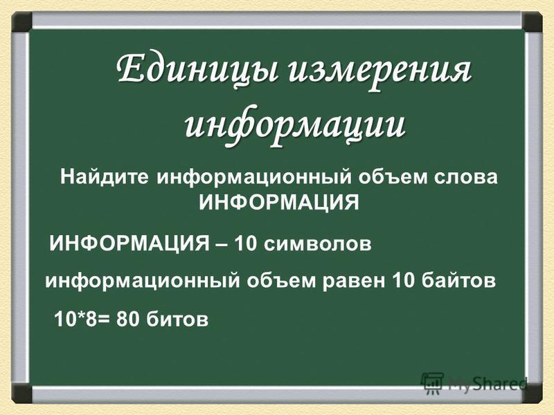Единицы измерения информации Найдите информационный объем слова ИНФОРМАЦИЯ ИНФОРМАЦИЯ – 10 символов информационный объем равен 10 байтов 10*8= 80 битов