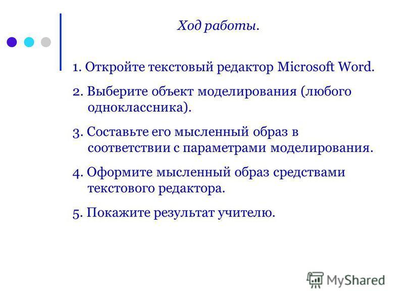 Ход работы. 1. Откройте текстовый редактор Microsoft Word. 2. Выберите объект моделирования (любого одноклассника). 3. Составьте его мысленный образ в соответствии с параметрами моделирования. 4. Оформите мысленный образ средствами текстового редакто